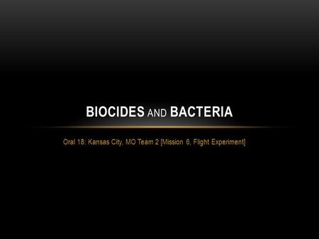 Oral 18: Kansas City, MO Team 2 [Mission 6, Flight Experiment] BIOCIDES AND BACTERIA.