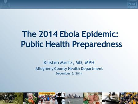 The 2014 Ebola Epidemic: Public Health Preparedness Kristen Mertz, MD, MPH Allegheny County Health Department December 5, 2014.