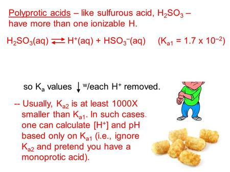 Polyprotic acids – like sulfurous acid, H 2 SO 3 – have more than one ionizable H. H 2 SO 3 (aq) H + (aq) + HSO 3 – (aq) (K a1 = 1.7 x 10 –2 ) HSO 3 –