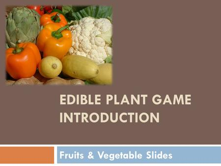 EDIBLE PLANT GAME INTRODUCTION Fruits & Vegetable Slides.