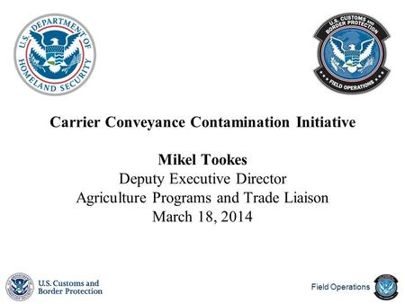 Field Operations Carrier Conveyance Contamination Initiative Mikel Tookes Deputy Executive Director Agriculture Programs and Trade Liaison March 18, 2014.