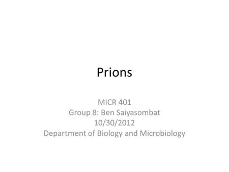 Prions MICR 401 Group 8: Ben Saiyasombat 10/30/2012 Department of Biology and Microbiology.