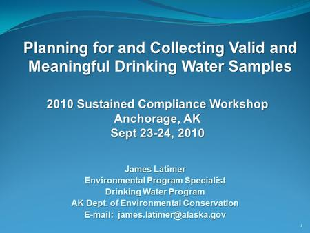 Planning for and Collecting Valid and Meaningful Drinking Water Samples 1 James Latimer Environmental Program Specialist Drinking Water Program AK Dept.