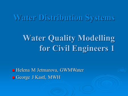 Water Distribution Systems Water Quality Modelling for Civil Engineers 1 Helena M Jetmarova, GWMWater Helena M Jetmarova, GWMWater George J Kastl, MWH.