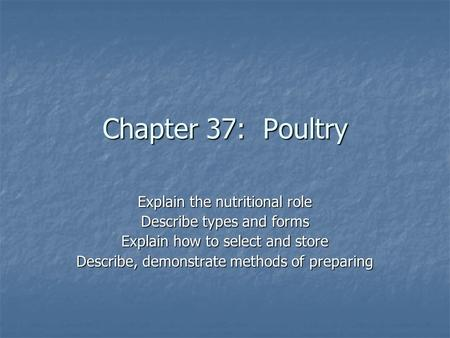 Chapter 37: Poultry Explain the nutritional role Describe types and forms Explain how to select and store Describe, demonstrate methods of preparing.