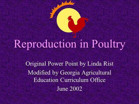 Reproduction in Poultry Original Power Point by Linda Rist Modified by Georgia Agricultural Education Curriculum Office June 2002.
