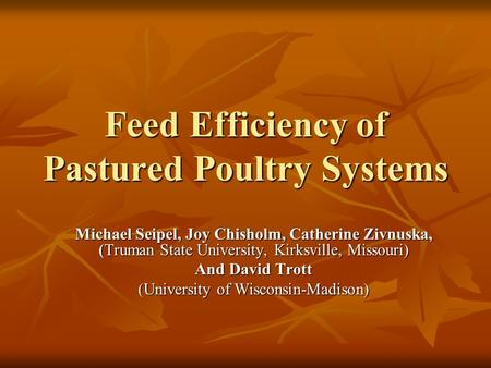 Feed Efficiency of Pastured Poultry Systems Michael Seipel, Joy Chisholm, Catherine Zivnuska, (Truman State University, Kirksville, Missouri) And David.