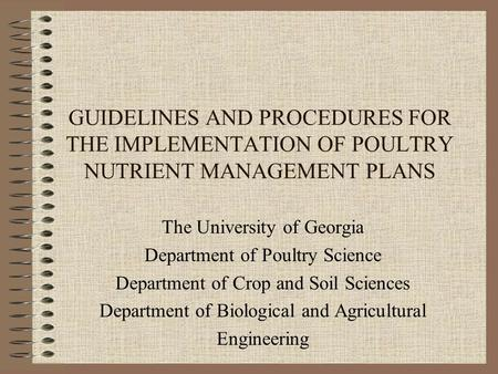 GUIDELINES AND PROCEDURES FOR THE IMPLEMENTATION OF POULTRY NUTRIENT MANAGEMENT PLANS The University of Georgia Department of Poultry Science Department.