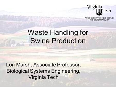 Waste Handling for Swine Production Lori Marsh, Associate Professor, Biological Systems Engineering, Virginia Tech.