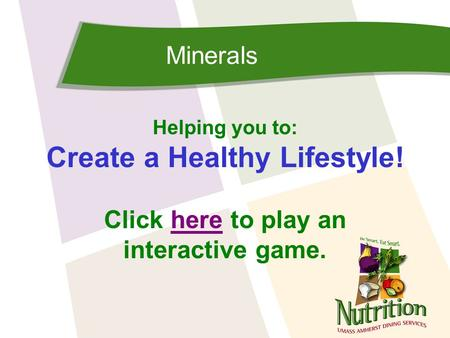 Minerals Helping you to: Create a Healthy Lifestyle! Click here to play anhere interactive game.