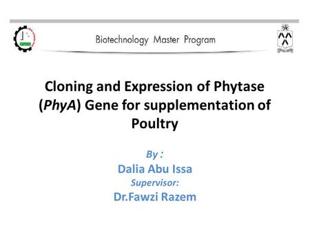 Cloning and Expression of Phytase (PhyA) Gene for supplementation of Poultry :By Dalia Abu Issa Supervisor: Dr.Fawzi Razem.