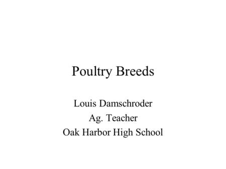 Poultry Breeds Louis Damschroder Ag. Teacher Oak Harbor High School.