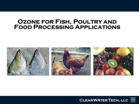 Ozone for Fish, Poultry and Food Processing Applications ClearWAter Tech, llc.