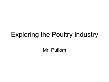 Exploring the Poultry Industry Mr. Pullom. Objectives 1. Describe poultry as organisms and identify external parts. 2. Identify poultry terminology. 3.