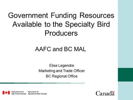 Government Funding Resources Available to the Specialty Bird Producers AAFC and BC MAL Elise Legendre Marketing and Trade Officer BC Regional Office.