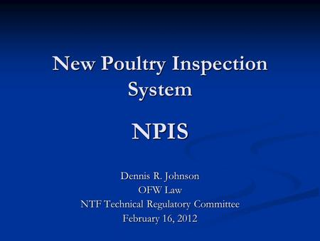 New Poultry Inspection System NPIS Dennis R. Johnson OFW Law NTF Technical Regulatory Committee February 16, 2012.