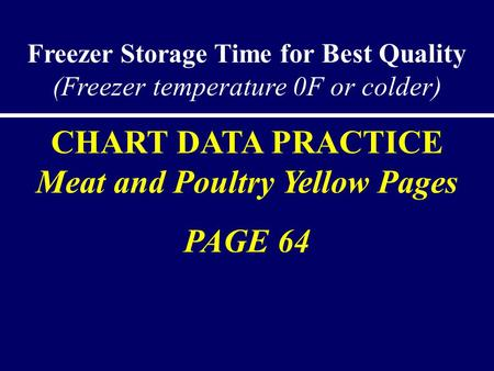 Freezer Storage Time for Best Quality (Freezer temperature 0F or colder) CHART DATA PRACTICE Meat and Poultry Yellow Pages PAGE 64.
