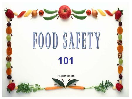 FOOD SAFETY 101 Heather Stinson.