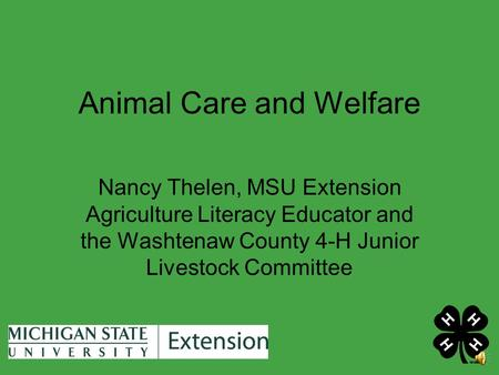 Animal Care and Welfare Nancy Thelen, MSU Extension Agriculture Literacy Educator and the Washtenaw County 4-H Junior Livestock Committee.