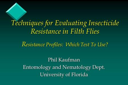 Techniques for Evaluating Insecticide Resistance in Filth Flies R esistance Profiles: Which Test To Use? Phil Kaufman Entomology and Nematology Dept. University.