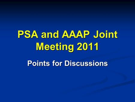 PSA and AAAP Joint Meeting 2011 Points for Discussions.