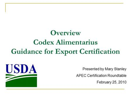 Overview Codex Alimentarius Guidance for Export Certification Presented by Mary Stanley APEC Certification Roundtable February 25, 2010.