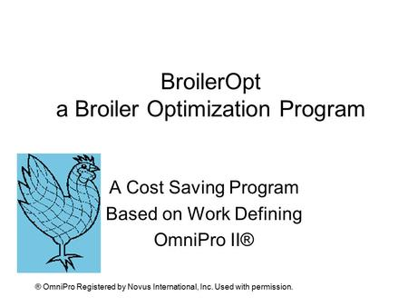 BroilerOpt a Broiler Optimization Program A Cost Saving Program Based on Work Defining OmniPro II® ® OmniPro Registered by Novus International, Inc. Used.