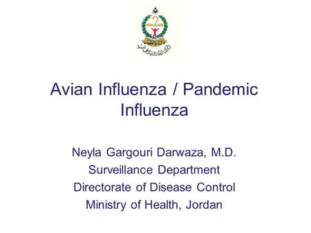 Avian Influenza / Pandemic Influenza Neyla Gargouri Darwaza, M.D. Surveillance Department Directorate of Disease Control Ministry of Health, Jordan.