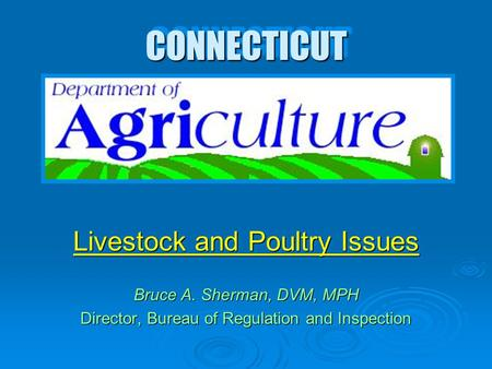 CONNECTICUTCONNECTICUT Livestock and Poultry Issues Bruce A. Sherman, DVM, MPH Director, Bureau of Regulation and Inspection Livestock and Poultry Issues.