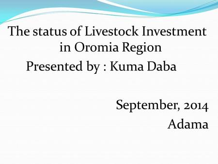 The status of Livestock Investment in Oromia Region Presented by : Kuma Daba September, 2014 Adama.