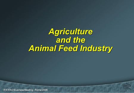 IFIF/FAO Business Meeting - Rome 2006 Agriculture and the Animal Feed Industry.