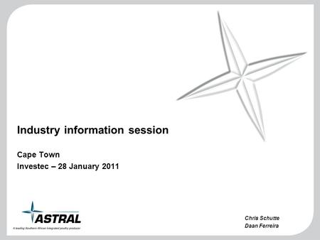 Industry information session Cape Town Investec – 28 January 2011 Chris Schutte Daan Ferreira.