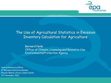 The Use of Agricultural Statistics in Emission Inventory Calculation for Agriculture Central Statistics Office 4 th Business Statistics Seminar Chester.