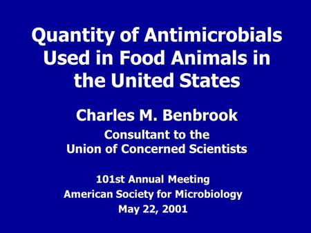 Quantity of Antimicrobials Used in Food Animals in the United States Charles M. Benbrook Consultant to the Union of Concerned Scientists 101st Annual Meeting.