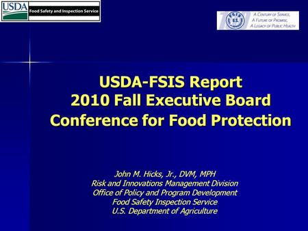 USDA-FSIS Report 2010 Fall Executive Board Conference for Food Protection John M. Hicks, Jr., DVM, MPH Risk and Innovations Management Division Office.