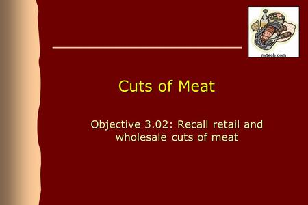 Cuts of Meat Objective 3.02: Recall retail and wholesale cuts of meat.
