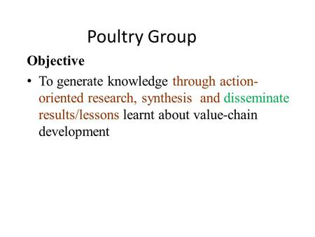 Poultry Group Objective To generate knowledge through action- oriented research, synthesis and disseminate results/lessons learnt about value-chain development.