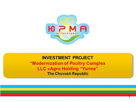 "INVESTMENT PROJECT ""Modernization of Poultry Complex LLC «Agro Holding ""Yurma"" The Chuvash Republic INVESTMENT PROJECT ""Modernization of Poultry Complex."