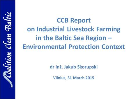 CCB Report on Industrial Livestock Farming in the Baltic Sea Region – Environmental Protection Context dr inż. Jakub Skorupski Vilnius, 31 March 2015.