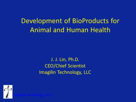 Development of BioProducts for Animal and Human Health J. J. Lin, Ph.D. CEO/Chief Scientist Imagilin Technology, LLC.