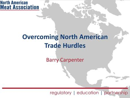 Regulatory | education | partnership Overcoming North American Trade Hurdles Barry Carpenter.