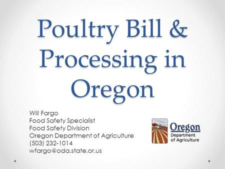 Poultry Bill & Processing in Oregon Will Fargo Food Safety Specialist Food Safety Division Oregon Department of Agriculture (503) 232-1014