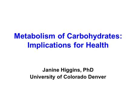 Metabolism of Carbohydrates: Implications for Health Janine Higgins, PhD University of Colorado Denver.