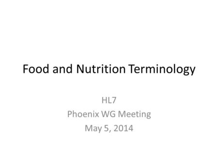 Food and Nutrition Terminology HL7 Phoenix WG Meeting May 5, 2014.
