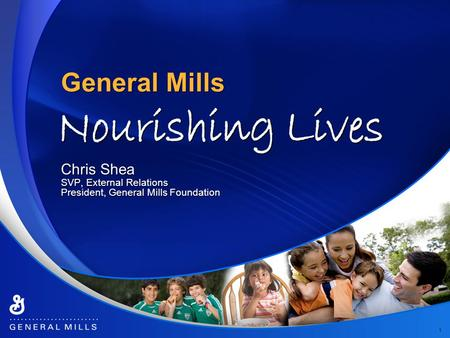 General Mills 1 Chris Shea SVP, External Relations President, General Mills Foundation Chris Shea SVP, External Relations President, General Mills Foundation.