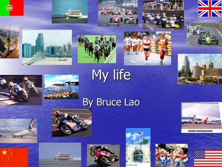 My life By Bruce Lao. I was born I was born in Macau. It is in the southern part of China. It was governed by Portugal for four centuries. It was turned.