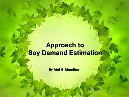 Approach to Soy Demand Estimation Approach to Soy Demand Estimation By Atul G. Mundhra.