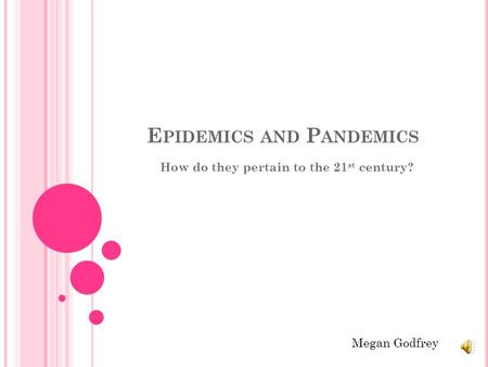 E PIDEMICS AND P ANDEMICS How do they pertain to the 21 st century? Megan Godfrey.