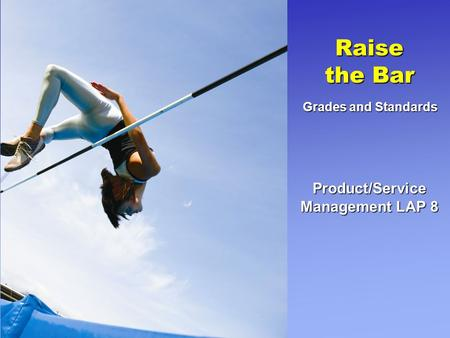 Product/Service Management LAP 8 Raise the Bar Grades and Standards.