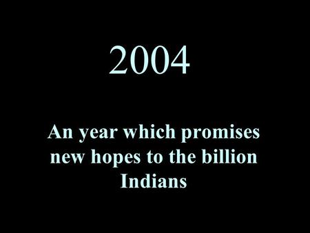 2004 An year which promises new hopes to the billion Indians.